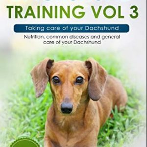 Dachshund Training Vol 3 - – Taking care of your Dachshund: Nutrition, common diseases and general care of your Dachshund