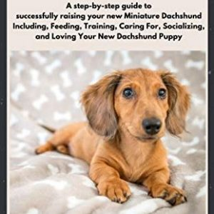 Step-by-step guide for Dachshund to successfully raising your new Miniature Dachshund Including, Feeding, Training, Caring For, Socializing, and Loving Your New Dachshund Puppy